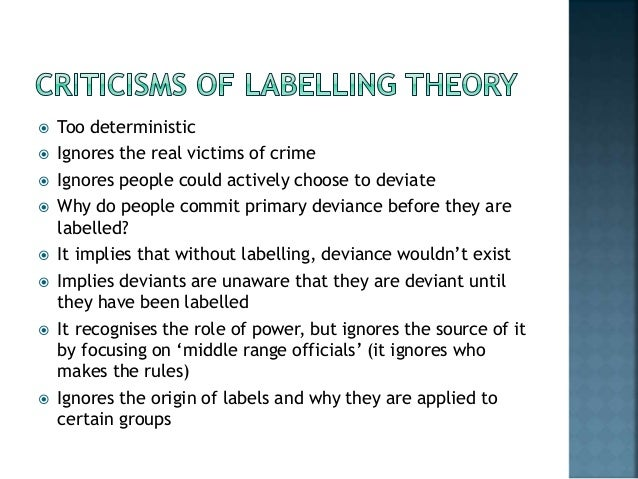 labelling theory Thus, the labeling theory shifted the focus to those who label, that is, to persons responsible for the process of rule-making and rule enforcement according to becker, whether or not labeling occurs depends upon: (1) the time when the act is committed, (2) who commits the act and who the victim is, and (3) the consequences of the act.