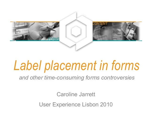 Label placement in forms and other time-consuming forms controversies Caroline Jarrett User Experience Lisbon 2010 FORMS C...