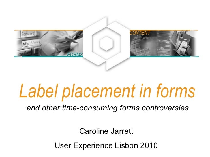 Label placement in forms Caroline Jarrett User Experience Lisbon 2010 and other time-consuming forms controversies FORMS C...