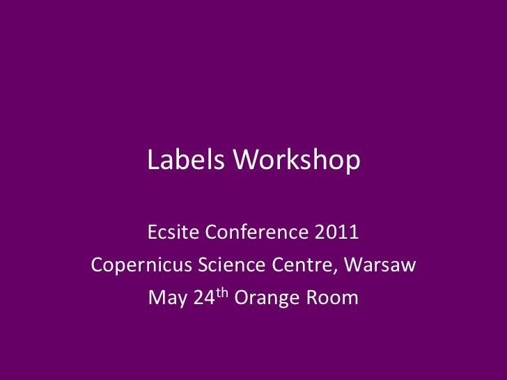 Labels Workshop     Ecsite Conference 2011Copernicus Science Centre, Warsaw     May 24th Orange Room