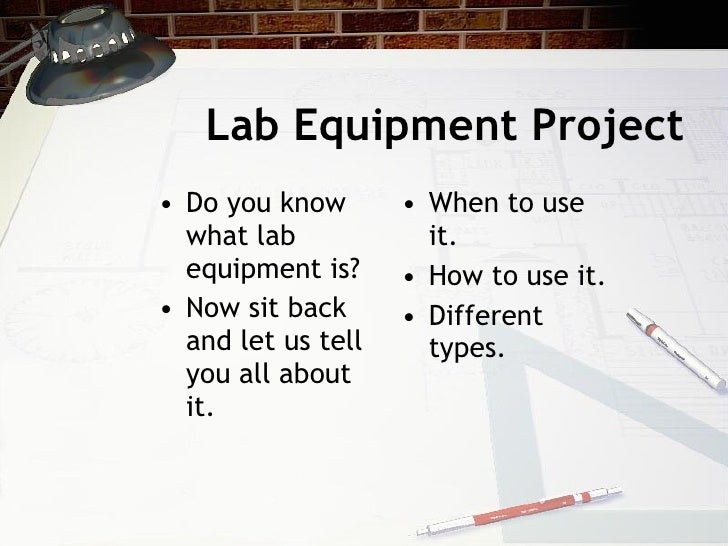 Lab Equipment Project <ul><li>Do you know what lab equipment is? </li></ul><ul><li>Now sit back and let us tell you all ab...