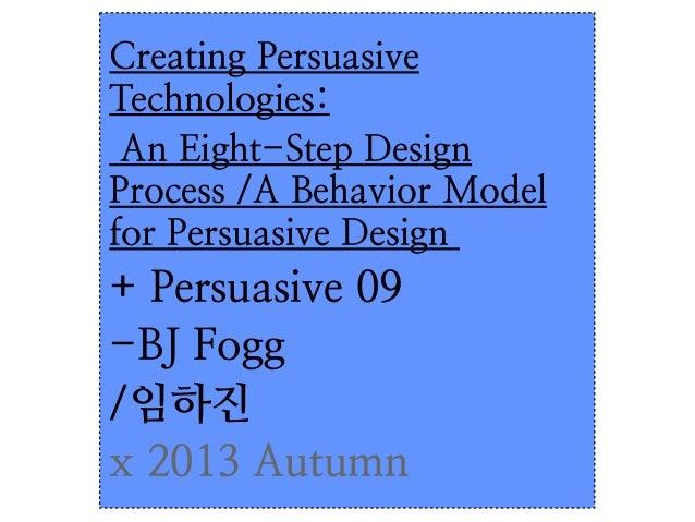 Creating Persuasive Technologies:  An Eight-Step Design Process  + A Behavior Model for Persuasive Design
