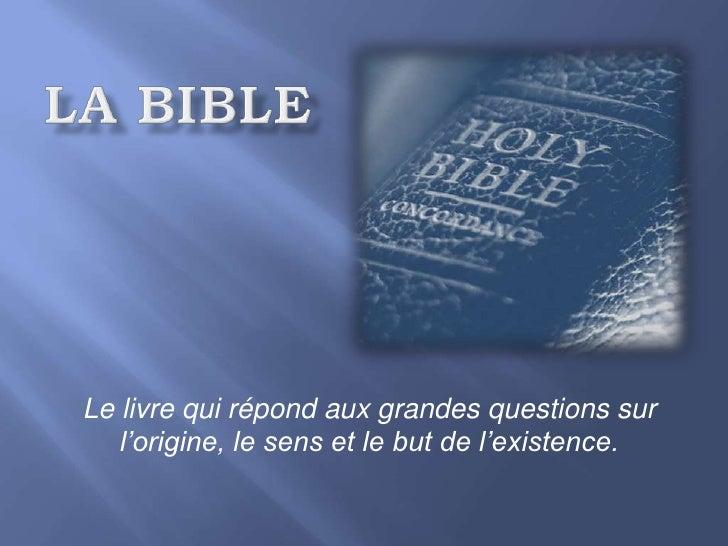La bible<br />Le livre qui répond aux grandes questions sur l'origine, le sens et le but de l'existence.<br />
