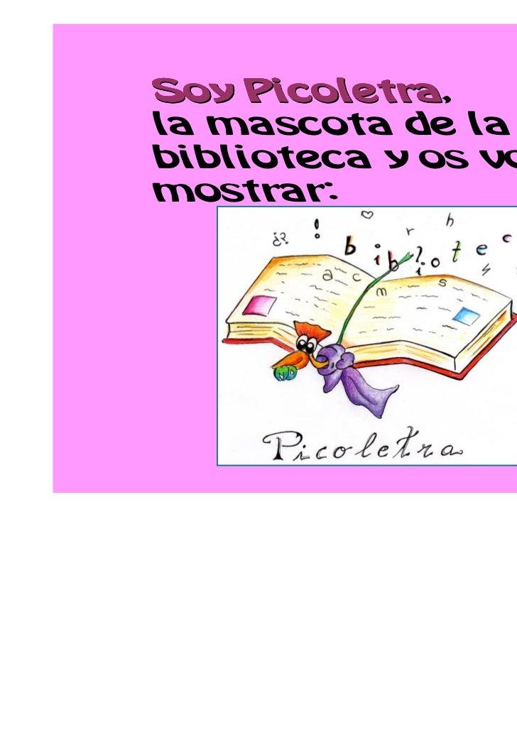 Picoletra,Soy Picoletrala mascota de labiblioteca y os voy amostrar: