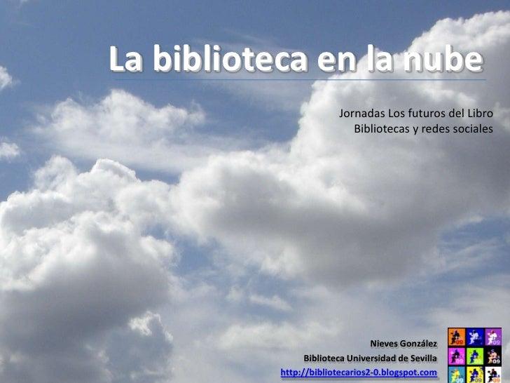 La biblioteca en la nube                          Jornadas Los futuros del Libro                             Bibliotecas y...