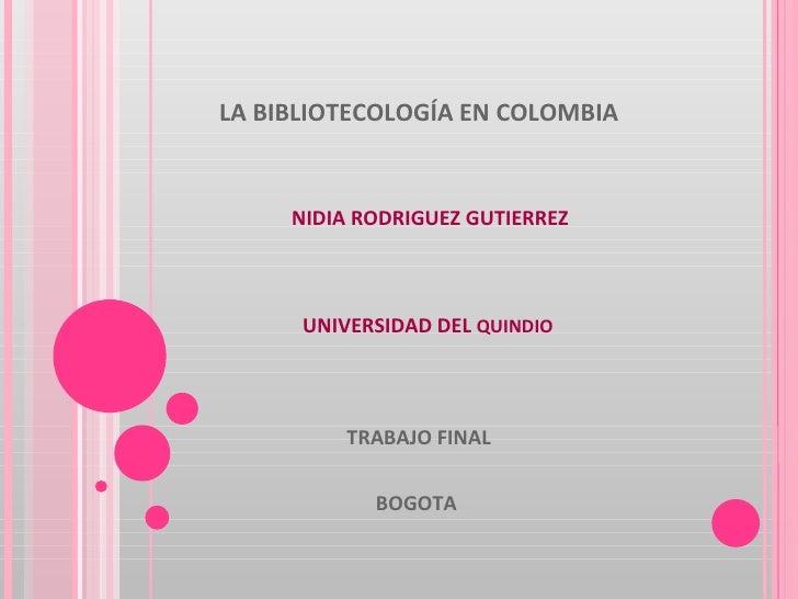 LA BIBLIOTECOLOGÍA EN COLOMBIA TRABAJO FINAL BOGOTA  NIDIA RODRIGUEZ GUTIERREZ UNIVERSIDAD DEL  QUINDIO