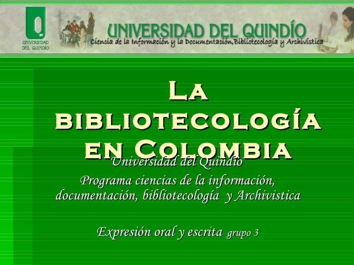La bibliotecología en Colombia Universidad del Quindío  Programa ciencias de la información, documentación, bibliotecologí...