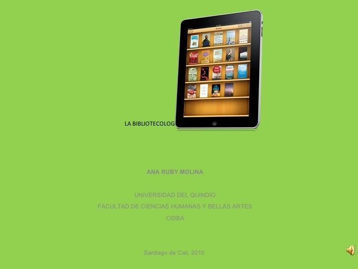 LA BIBLIOTECOLOGÍA EN COLOMBIA     ANA RUBY MOLINA  UNIVERSIDAD DEL QUINDÍO FACULTAD DE CIENCIAS HUMANAS Y BELLAS ART...