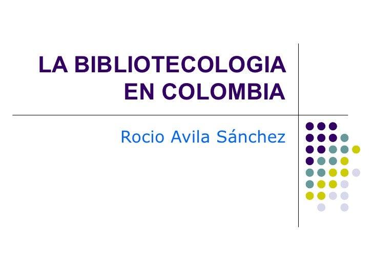 LA BIBLIOTECOLOGIA EN COLOMBIA Rocio Avila Sánchez