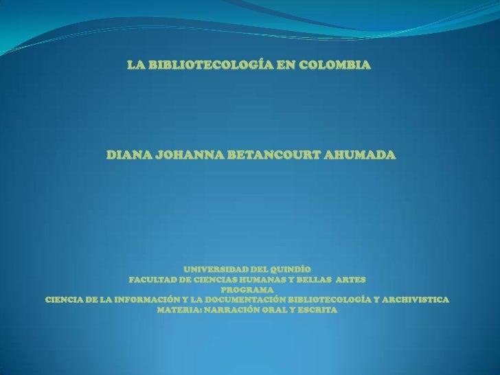 LA BIBLIOTECOLOGÍA EN COLOMBIA<br />DIANA JOHANNA BETANCOURT AHUMADA<br />UNIVERSIDAD DEL QUINDÍO<br />FACULTAD DE CIENCIA...