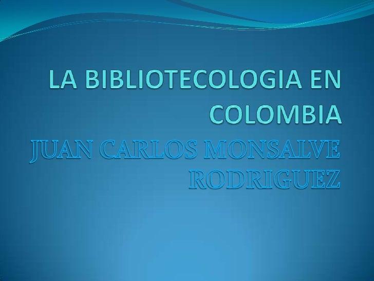 LA BIBLIOTECOLOGIA EN COLOMBIA<br />JUAN CARLOS MONSALVE RODRIGUEZ<br />