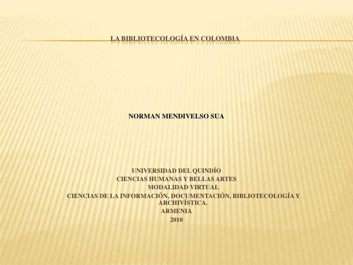 LA BIBLIOTECOLOGÍA EN COLOMBIA<br />NORMAN MENDIVELSO SUA<br />UNIVERSIDAD DEL QUINDÍO<br />CIENCIAS HUMANAS Y BELLAS ARTE...