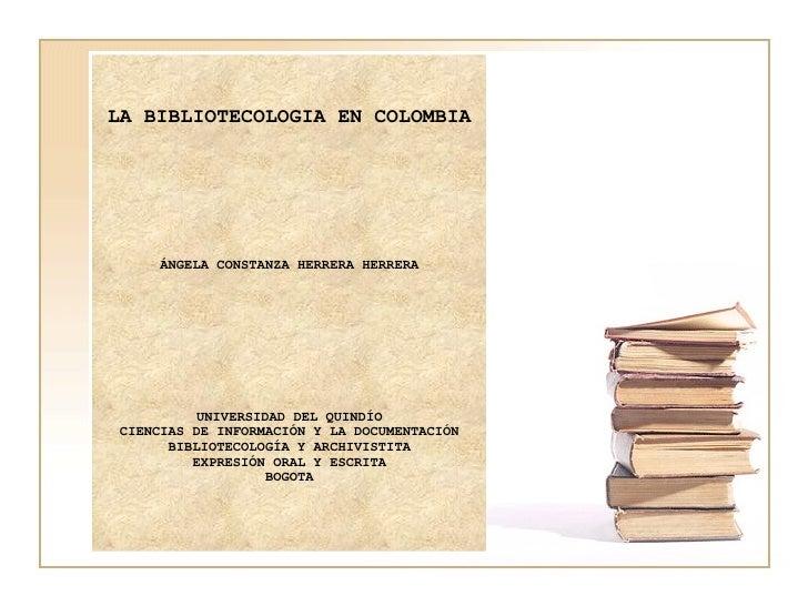 LA BIBLIOTECOLOGIA EN COLOMBIA  ÁNGELA CONSTANZA HERRERA HERRERA    UNIVERSIDAD DEL QUINDÍO CIENCIAS DE INFORMACIÓN Y ...