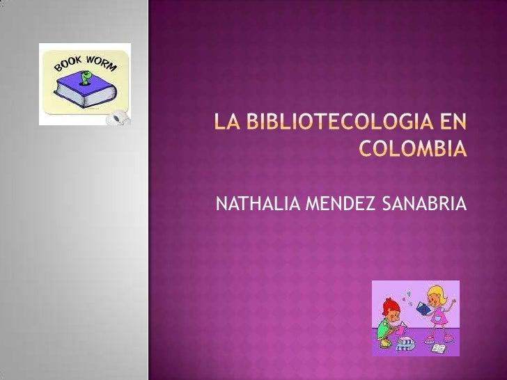 LA BIBLIOTECOLOGIA EN COLOMBIA<br />NATHALIA MENDEZ SANABRIA<br />UNIVERSIDAD DEL QUINDIO<br />CIENCIAS DE LA INFORMACION ...