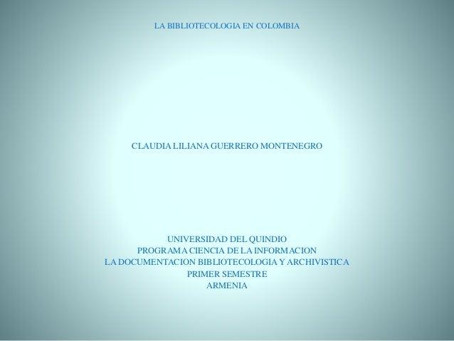 LA BIBLIOTECOLOGIA EN COLOMBIA CLAUDIA LILIANA GUERRERO MONTENEGRO UNIVERSIDAD DEL QUINDIO PROGRAMA CIENCIA DE LA INFORMAC...
