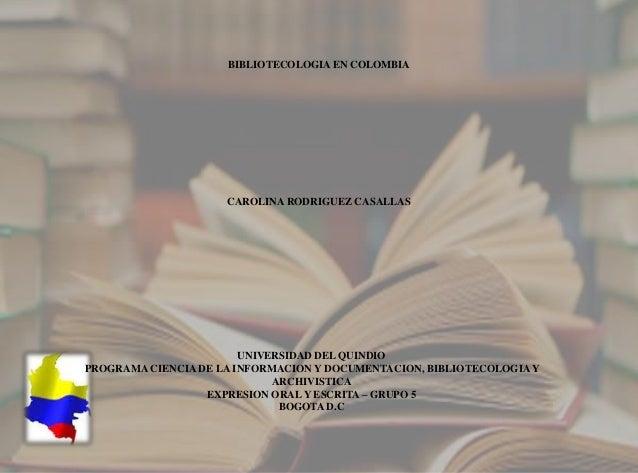 BIBLIOTECOLOGIA EN COLOMBIA CAROLINA RODRIGUEZ CASALLAS UNIVERSIDAD DEL QUINDIO PROGRAMA CIENCIA DE LA INFORMACION Y DOCUM...