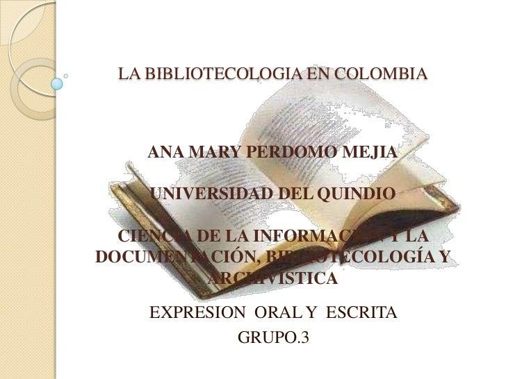 LA BIBLIOTECOLOGIA EN COLOMBIA<br />ANA MARY PERDOMO MEJIA<br />UNIVERSIDAD DEL QUINDIO<br />CIENCIA DE LA INFORMACION Y L...