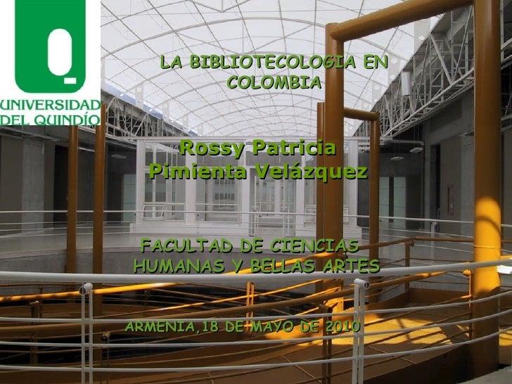 Rossy Patricia Pimienta Velázquez LA BIBLIOTECOLOGIA EN COLOMBIA FACULTAD DE CIENCIAS HUMANAS Y BELLAS ARTES ARMENIA,18 DE...