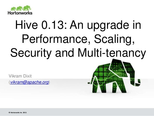 © Hortonworks Inc. 2013.© Hortonworks Inc. 2013. Hive 0.13: An upgrade in Performance, Scaling, Security and Multi-tenancy...