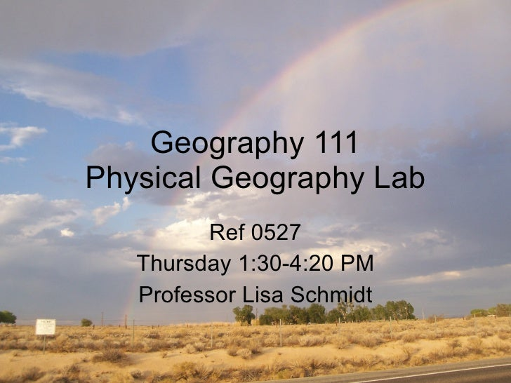 Geography 111 Physical Geography Lab Ref 0527 Thursday 1:30-4:20 PM Professor Lisa Schmidt
