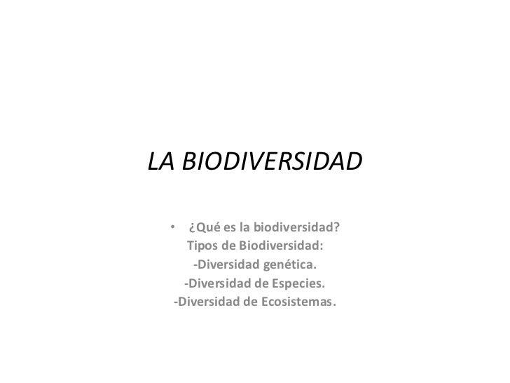 LA BIODIVERSIDAD • ¿Qué es la biodiversidad?     Tipos de Biodiversidad:      -Diversidad genética.    -Diversidad de Espe...