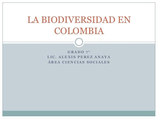 LA BIODIVERSIDAD EN  COLOMBIA  GRADO 7 °  LIC. ALEXIS PEREZ ANAYA  ÁREA CIENCIAS SOCIALES