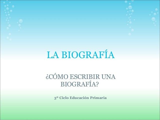 LA BIOGRAFÍA  ¿CÓMO ESCRIBIR UNA  BIOGRAFÍA?  3º Ciclo Educación Primaria