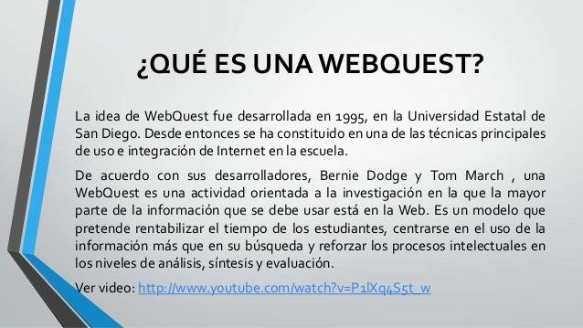 ¿QUÉ ES UNAWEBQUEST?La idea de WebQuest fue desarrollada en 1995, en la Universidad Estatal deSan Diego. Desde entonces se...
