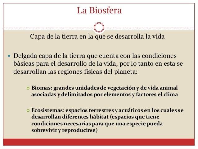 La Biosfera          Capa de la tierra en la que se desarrolla la vida Delgada capa de la tierra que cuenta con las condi...