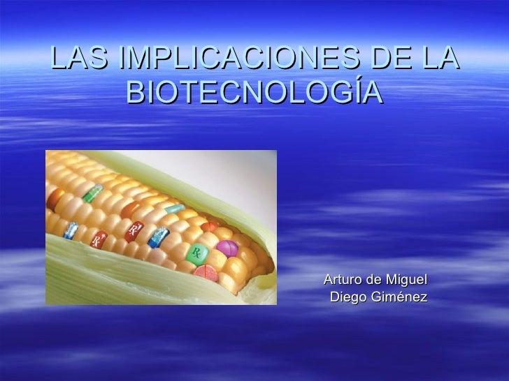LAS IMPLICACIONES DE LA BIOTECNOLOGÍA Arturo de Miguel Diego Giménez