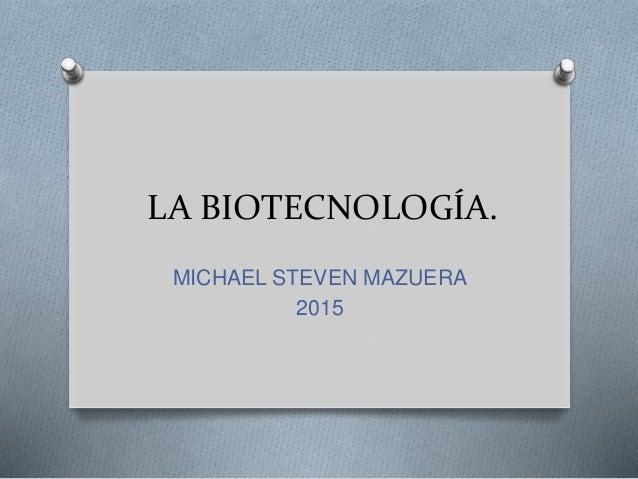 LA BIOTECNOLOGÍA. MICHAEL STEVEN MAZUERA 2015