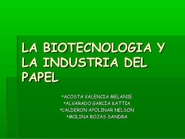 LA BIOTECNOLOGIA YLA BIOTECNOLOGIA Y LA INDUSTRIA DELLA INDUSTRIA DEL PAPELPAPEL ACOSTA VALENCIA MELANIEACOSTA VALENCIA M...