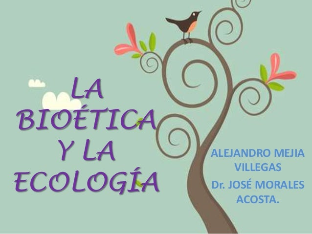 LA BIOÉTICA Y LA ECOLOGÍA  ALEJANDRO MEJIA VILLEGAS Dr. JOSÉ MORALES ACOSTA.