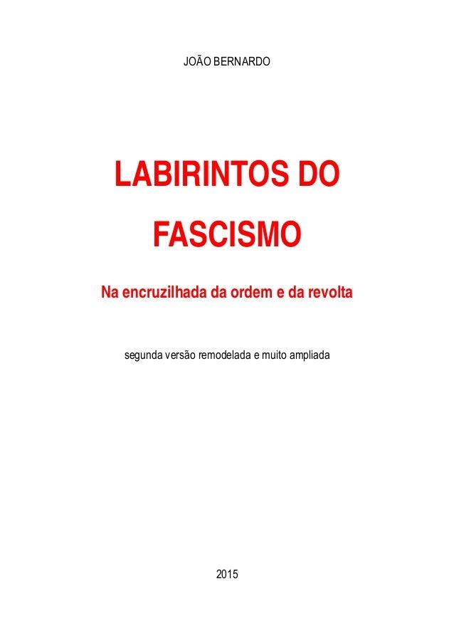 JOÃO BERNARDO LABIRINTOS DO FASCISMO Na encruzilhada da ordem e da revolta segunda versão remodelada e muito ampliada 2015