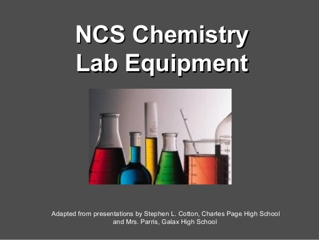 NCS ChemistryNCS Chemistry Lab EquipmentLab Equipment Adapted from presentations by Stephen L. Cotton, Charles Page High S...
