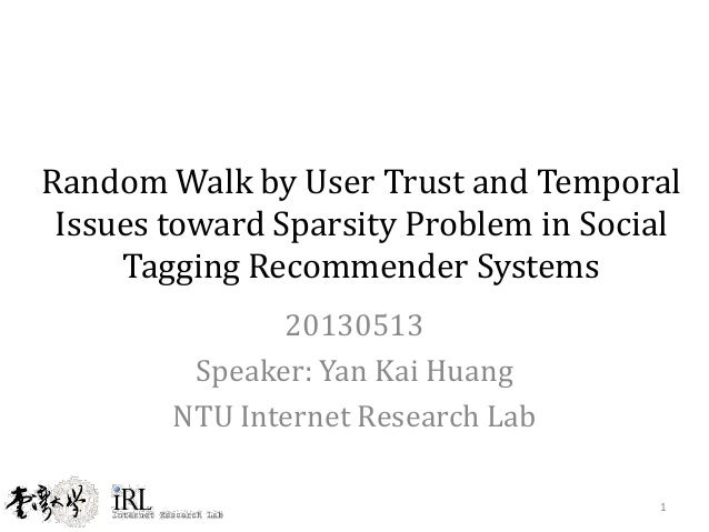 Random Walk by User Trust and TemporalIssues toward Sparsity Problem in SocialTagging Recommender Systems20130513Speaker: ...