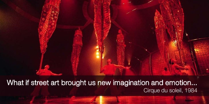 What if street art brought us new imagination and emotion...                                            Cirque du soleil, ...