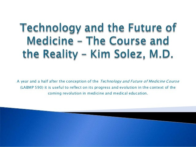 A year and a half after the conception of the Technology and Future of Medicine Course (LABMP 590) it is useful to reflect...