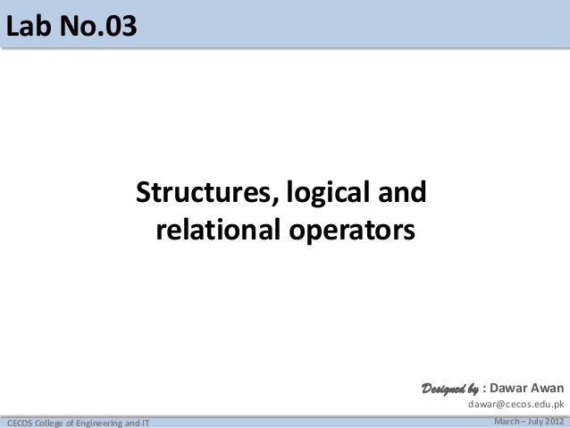 Lab No.03  Structures, logical and relational operators  Designed by : Dawar Awan dawar@cecos.edu.pk CECOS College of Engi...