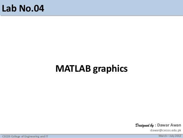 Lab No.04  MATLAB graphics  Designed by : Dawar Awan dawar@cecos.edu.pk CECOS College of Engineering and IT  March – July ...