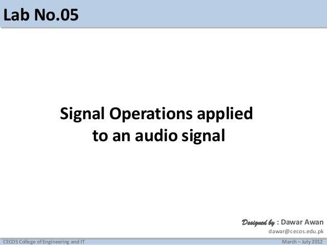 Lab No.05  Signal Operations applied to an audio signal  Designed by : Dawar Awan dawar@cecos.edu.pk CECOS College of Engi...