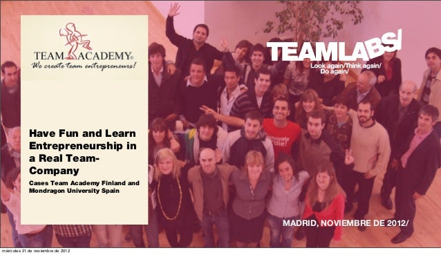 Have Fun and Learn            Entrepreneurship in            a Real Team-            Company            Cases Team Academy...