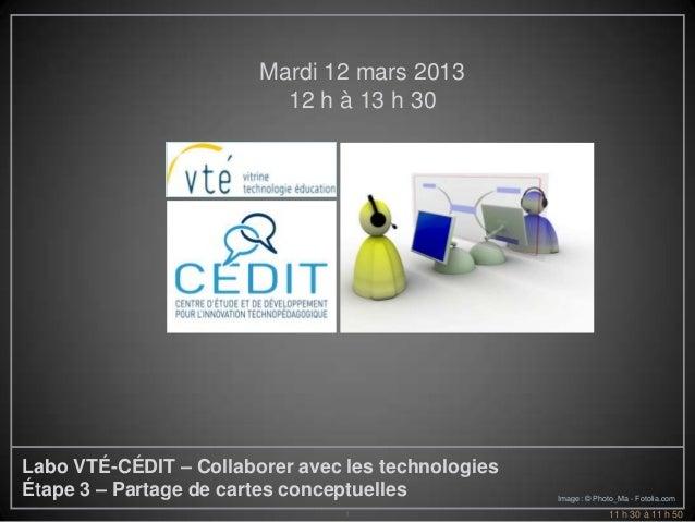 Mardi 12 mars 2013                          12 h à 13 h 30Labo VTÉ-CÉDIT – Collaborer avec les technologiesÉtape 3 – Parta...