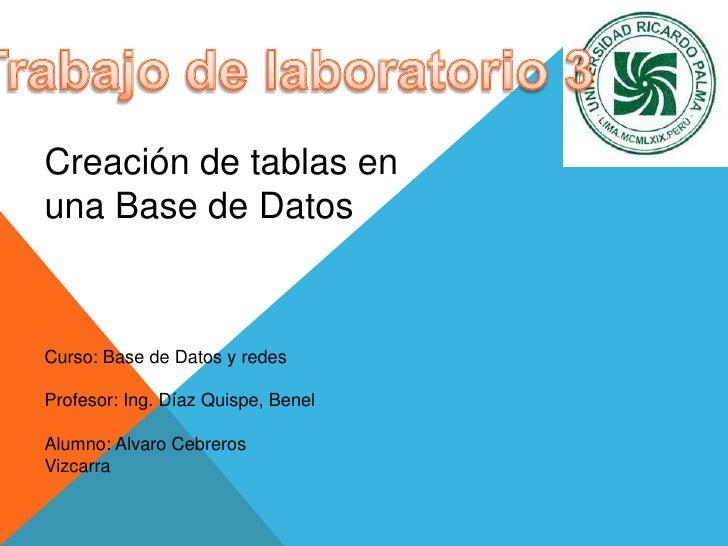 Trabajo de laboratorio 3<br />Creación de tablas en una Base de Datos<br />Curso: Base de Datos y redes<br />Profesor: Ing...