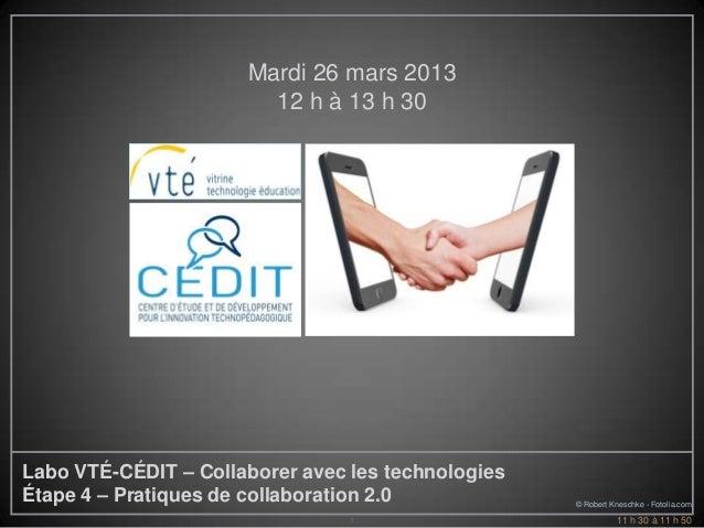Mardi 26 mars 2013                        12 h à 13 h 30Labo VTÉ-CÉDIT – Collaborer avec les technologiesÉtape 4 – Pratiqu...
