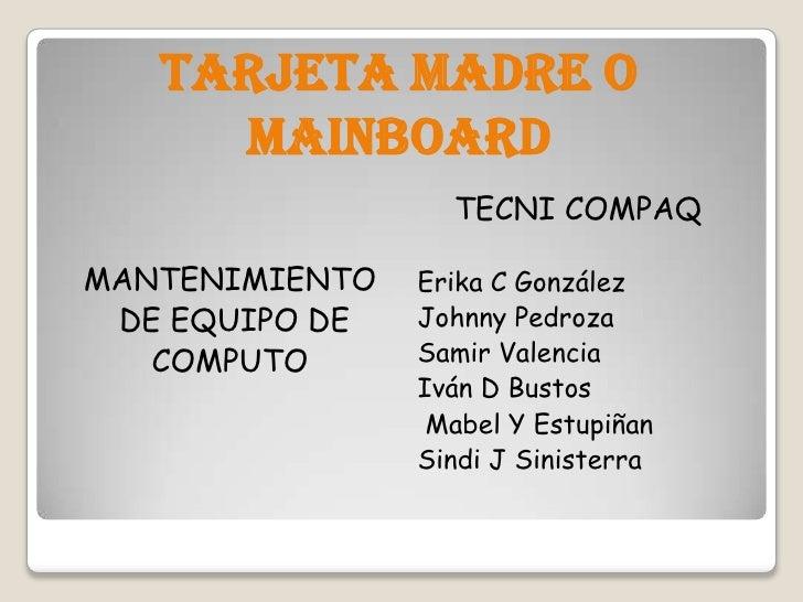 TARJETA MADRE O MAINBOARD<br />MANTENIMIENTO<br /> DE EQUIPO DE <br />COMPUTO<br />TECNI COMPAQ<br />Erika C González<br /...