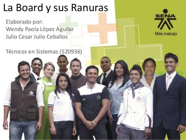 La Board y sus Ranuras Elaborado por: Wendy Paola López Aguilar Julio Cesar Julio Ceballos  Técnicos en Sistemas (520936)