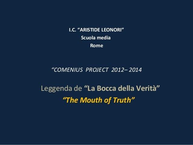 """I.C. """"ARISTIDE LEONORI"""" Scuola media Rome  """"COMENIUS PROJECT 2012– 2014  Leggenda de """"La Bocca della Verità"""" """"The Mouth of..."""