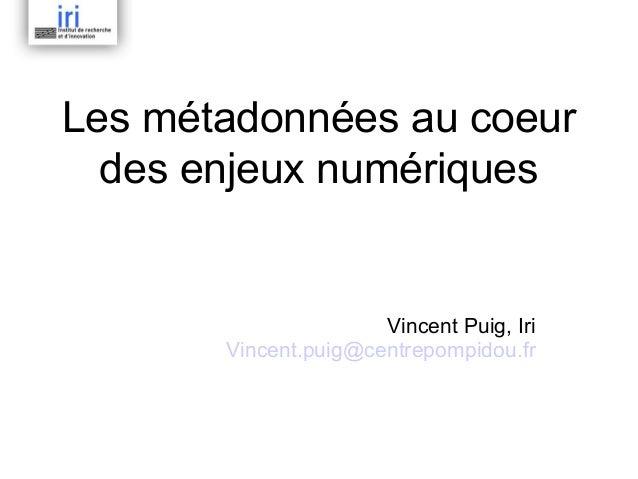 Les métadonnées au coeur  des enjeux numériques                      Vincent Puig, Iri       Vincent.puig@centrepompidou.fr