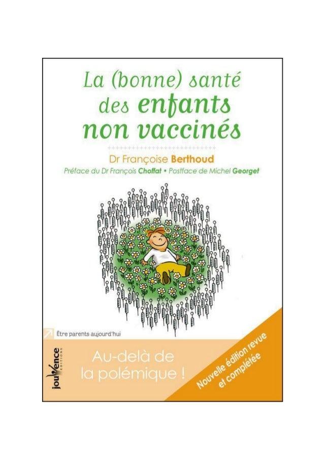 Dr Françoise Berthoud La (bonne) santé des enfants non vaccinés Au-delà de la polémique ! Préface du Dr François Choffat P...